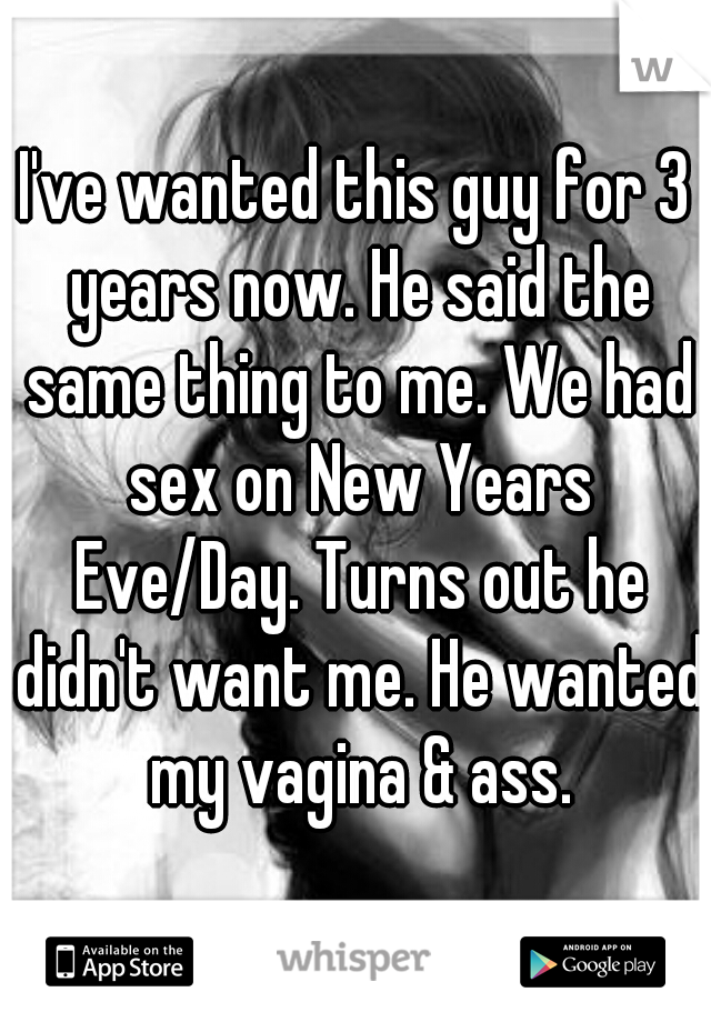 I've wanted this guy for 3 years now. He said the same thing to me. We had sex on New Years Eve/Day. Turns out he didn't want me. He wanted my vagina & ass.