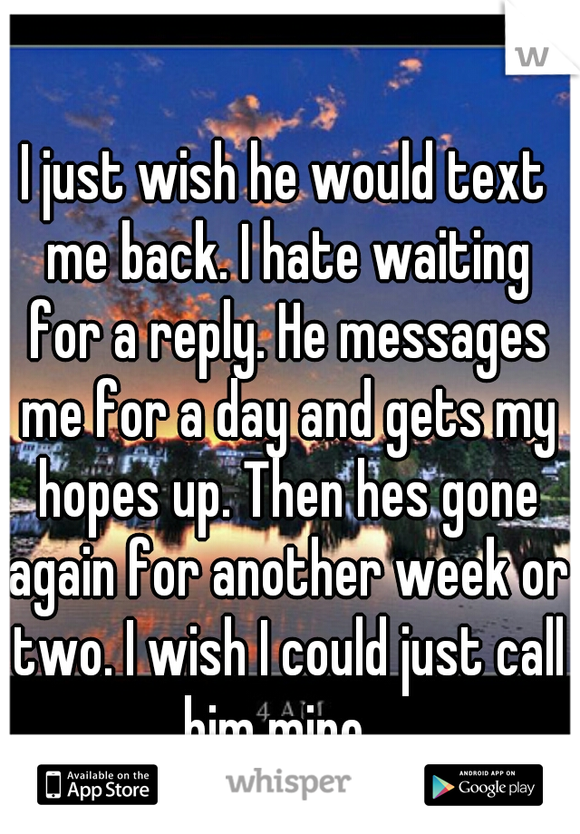 I just wish he would text me back. I hate waiting for a reply. He messages me for a day and gets my hopes up. Then hes gone again for another week or two. I wish I could just call him mine...