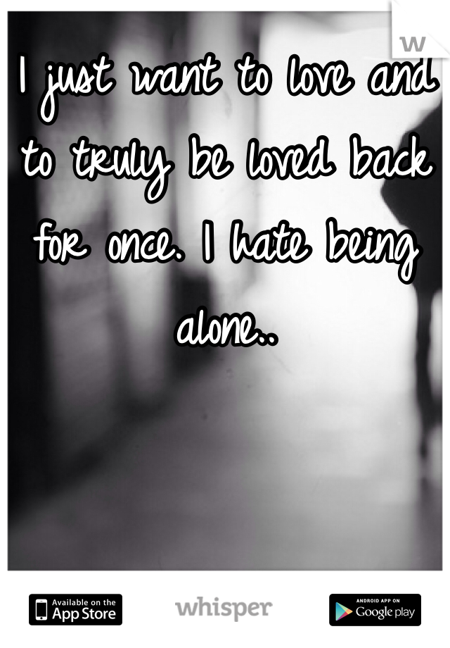 I just want to love and to truly be loved back for once. I hate being alone..