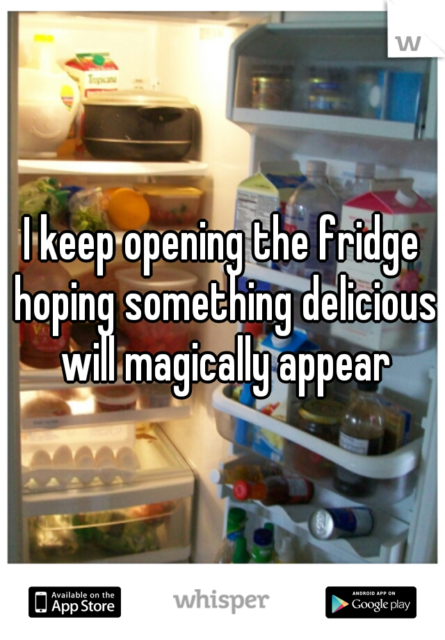 I keep opening the fridge hoping something delicious will magically appear