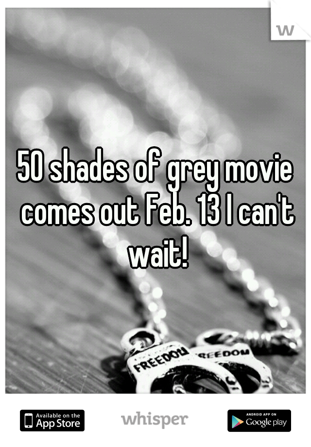 50 shades of grey movie comes out Feb. 13 I can't wait!
