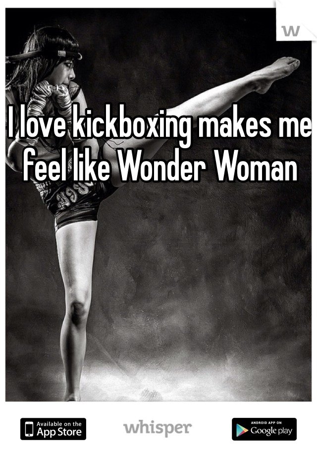 I love kickboxing makes me feel like Wonder Woman