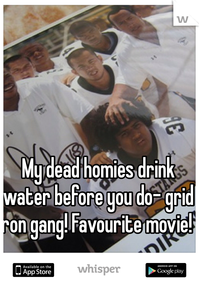 My dead homies drink water before you do- grid iron gang! Favourite movie!