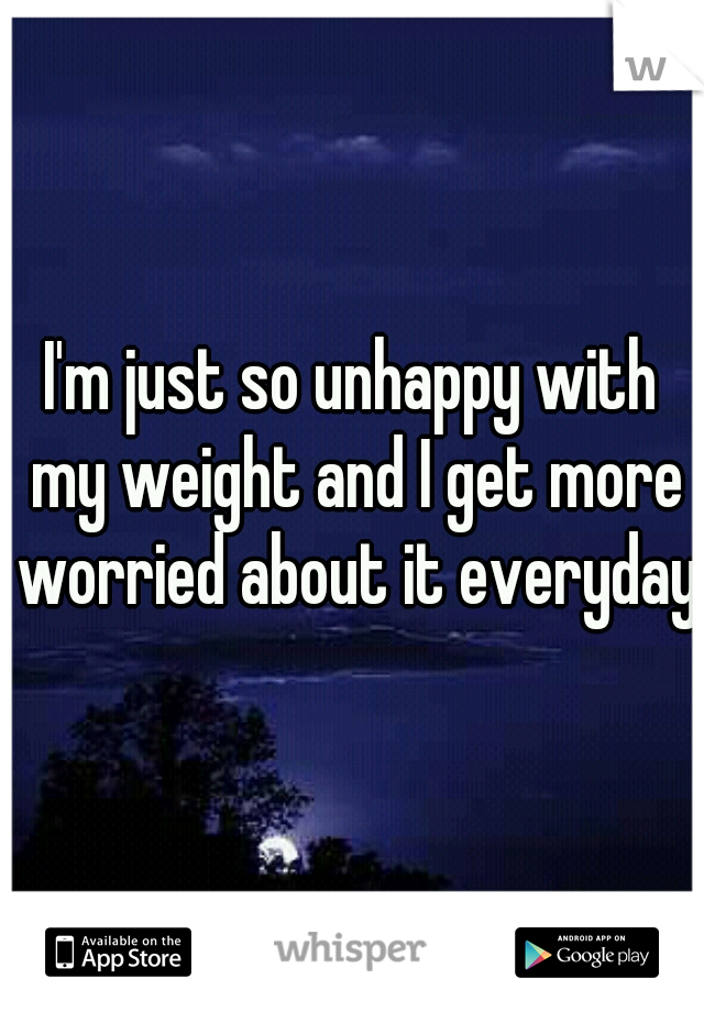 I'm just so unhappy with my weight and I get more worried about it everyday.