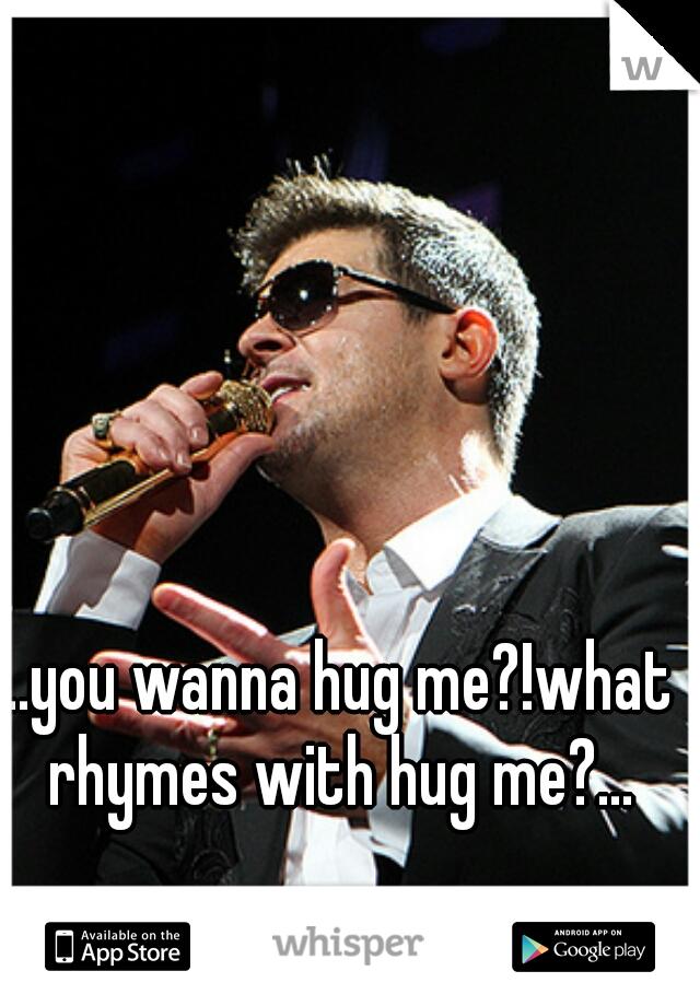 ...you wanna hug me?!what rhymes with hug me?...