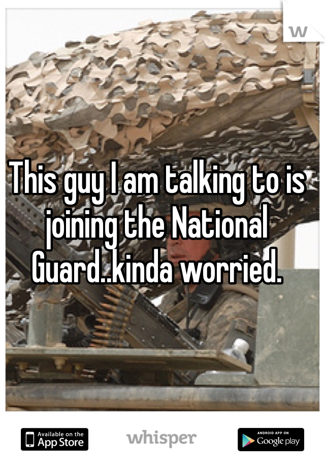 This guy I am talking to is joining the National Guard..kinda worried.