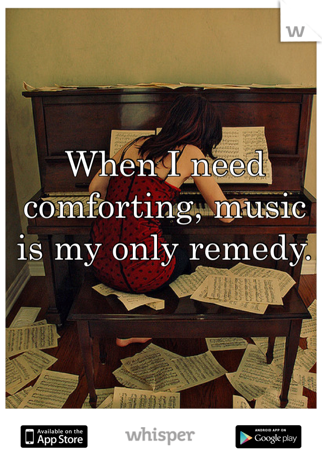 When I need comforting, music is my only remedy.