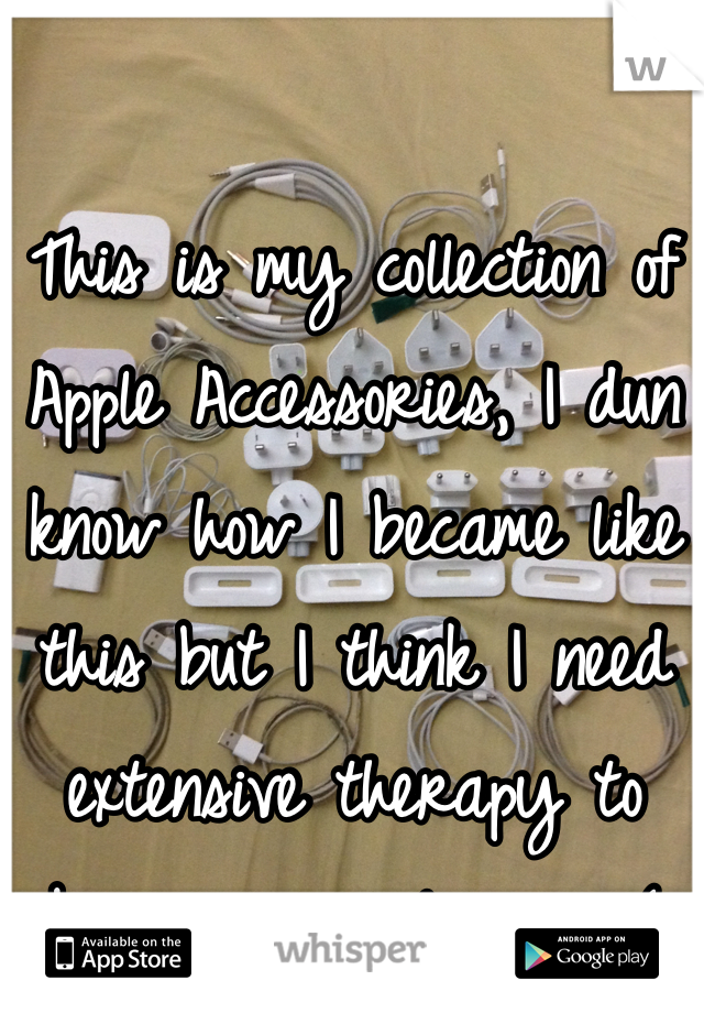 This is my collection of Apple Accessories, I dun know how I became like this but I think I need extensive therapy to become normal again:(