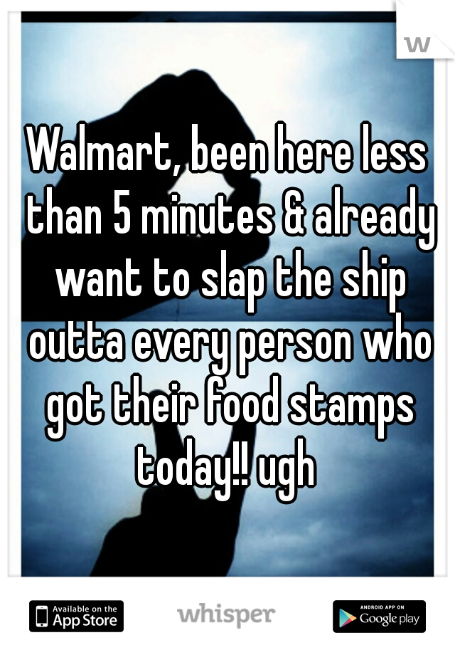 Walmart, been here less than 5 minutes & already want to slap the ship outta every person who got their food stamps today!! ugh
