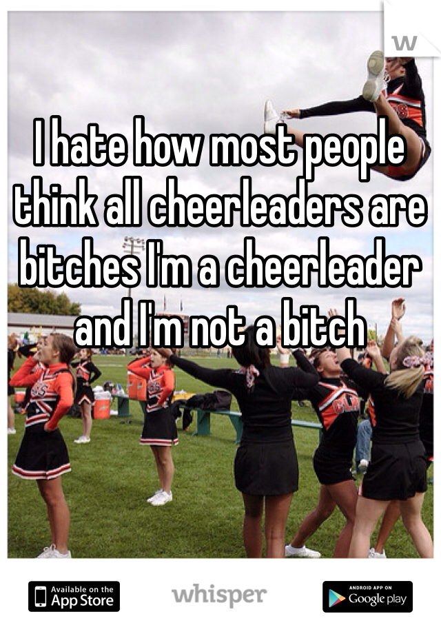 I hate how most people think all cheerleaders are bitches I'm a cheerleader and I'm not a bitch