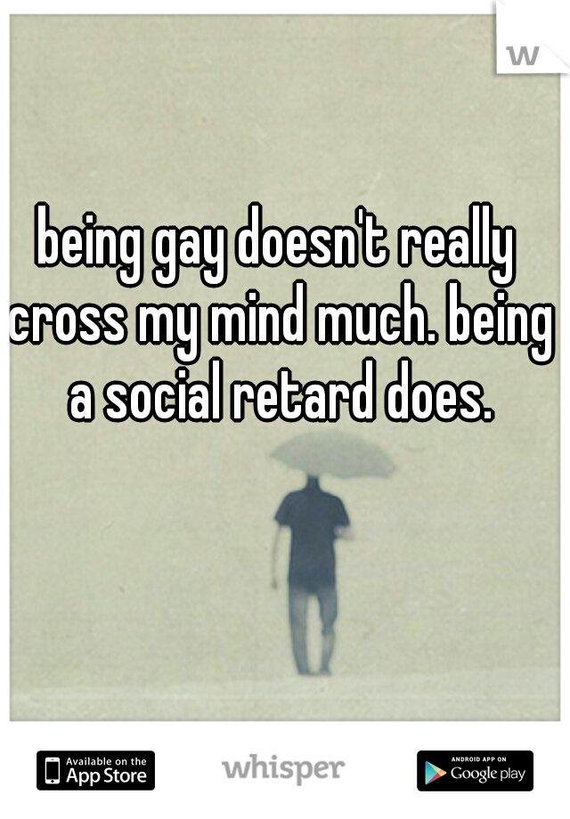 being gay doesn't really cross my mind much. being a social retard does.