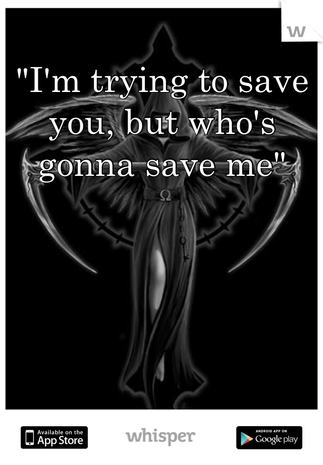 """""""I'm trying to save you, but who's gonna save me"""""""