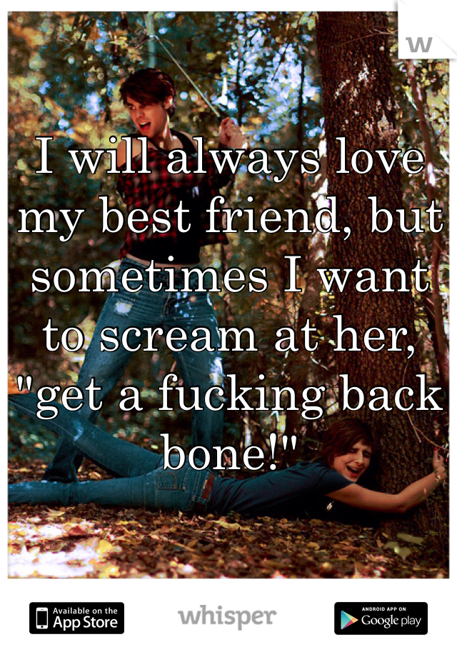 """I will always love my best friend, but sometimes I want to scream at her, """"get a fucking back bone!"""""""