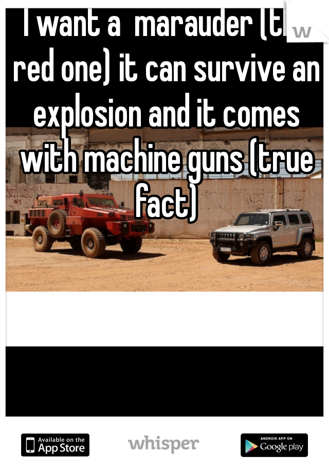 I want a  marauder (the red one) it can survive an explosion and it comes with machine guns (true fact)