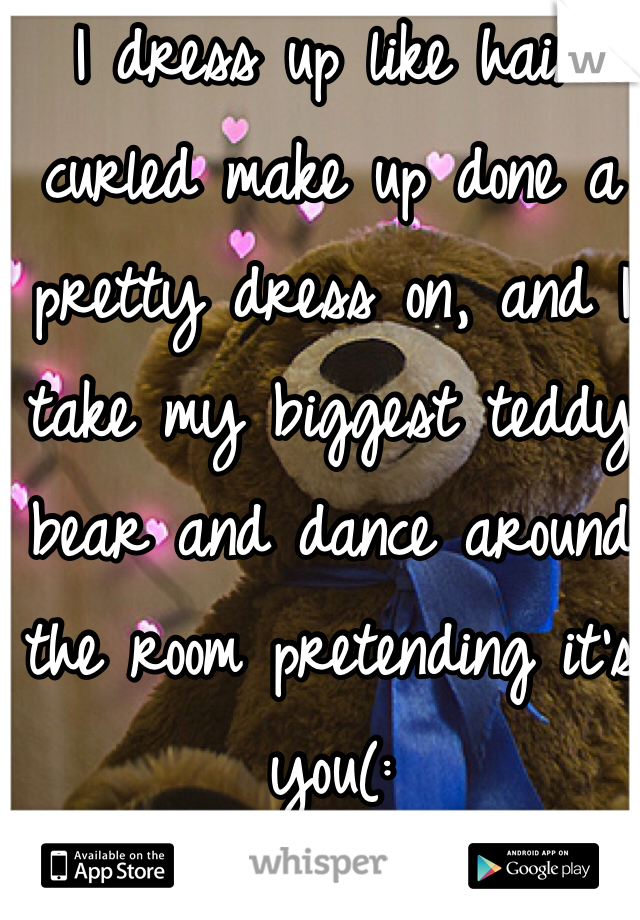 I dress up like hair curled make up done a pretty dress on, and I take my biggest teddy bear and dance around the room pretending it's you(: