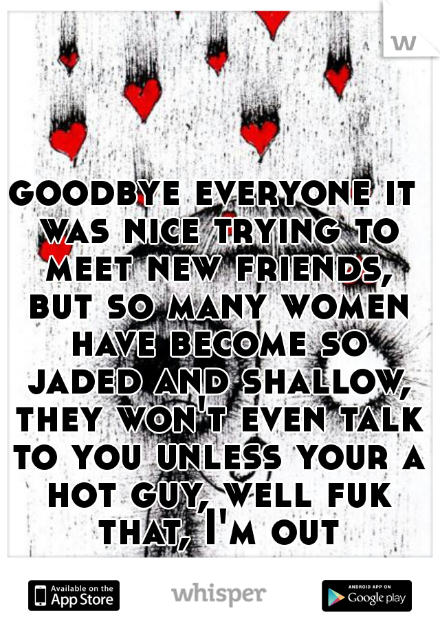 goodbye everyone it was nice trying to meet new friends, but so many women have become so jaded and shallow, they won't even talk to you unless your a hot guy, well fuk that, I'm out