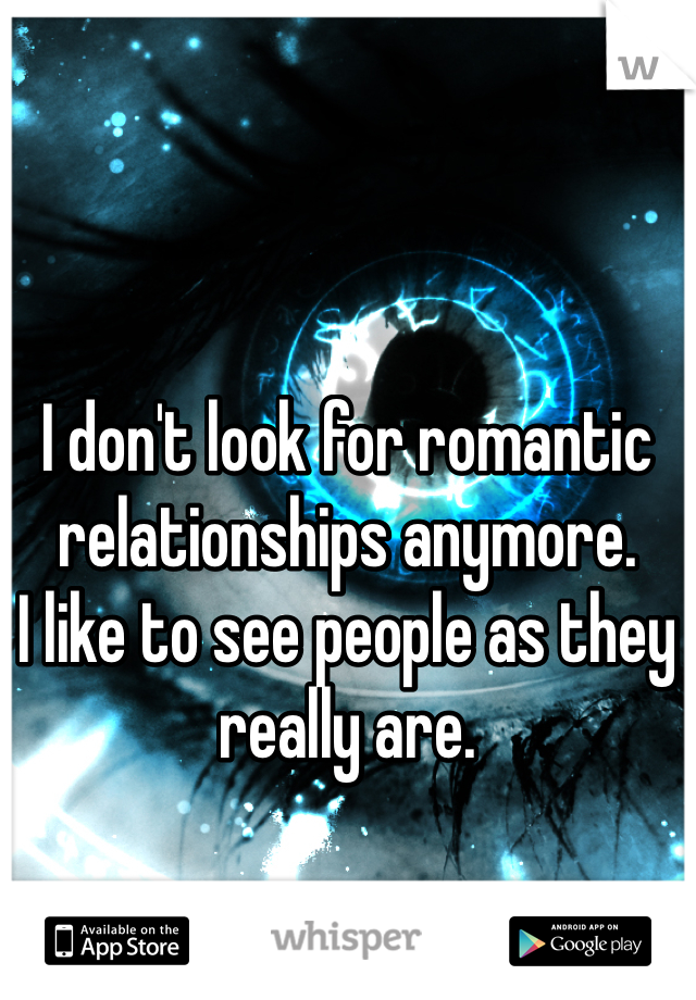 I don't look for romantic relationships anymore.  I like to see people as they really are.