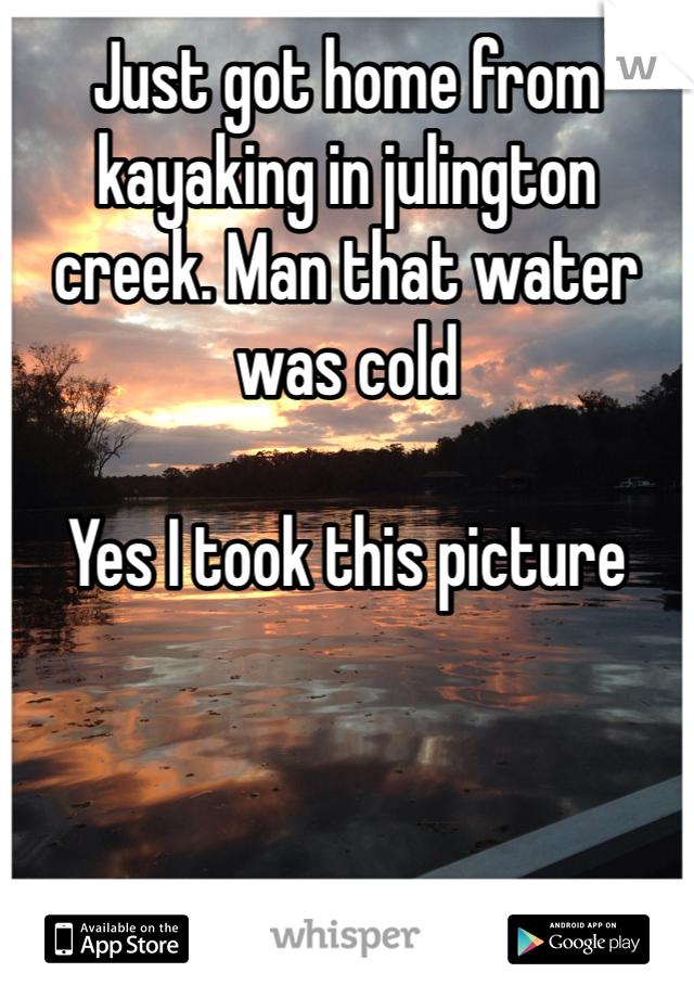 Just got home from kayaking in julington creek. Man that water was cold  Yes I took this picture