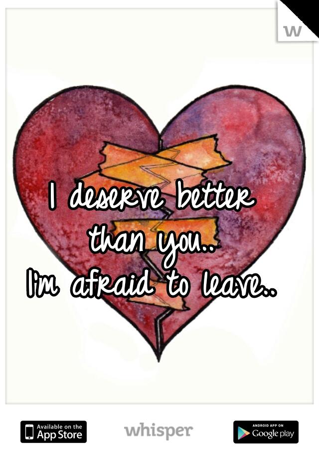 I deserve better  than you..  I'm afraid to leave..