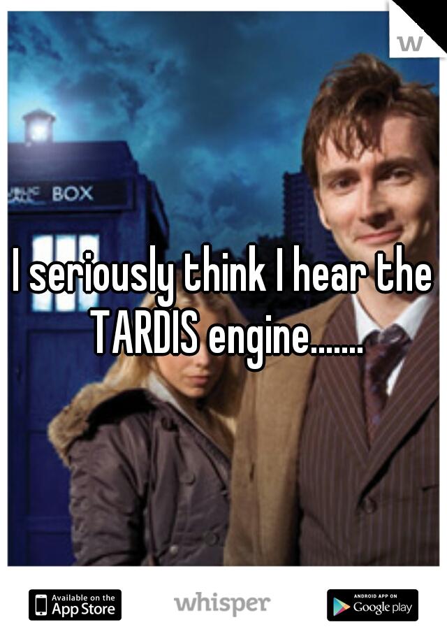 I seriously think I hear the TARDIS engine.......