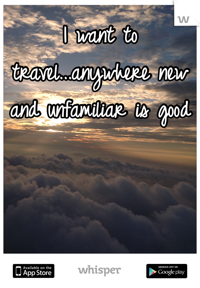 I want to travel...anywhere new and unfamiliar is good