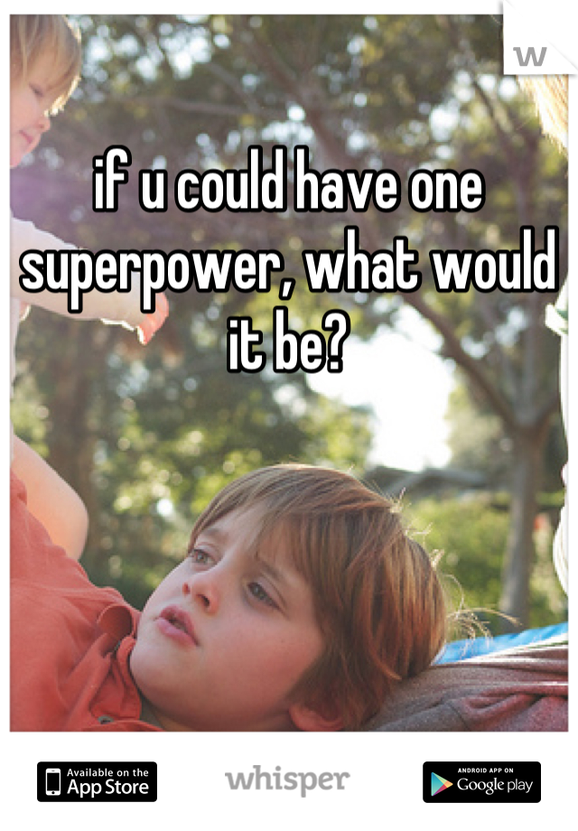 if u could have one superpower, what would it be?