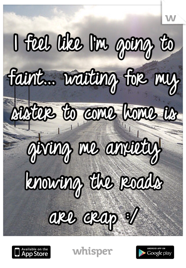 I feel like I'm going to faint... waiting for my sister to come home is giving me anxiety knowing the roads are crap :/