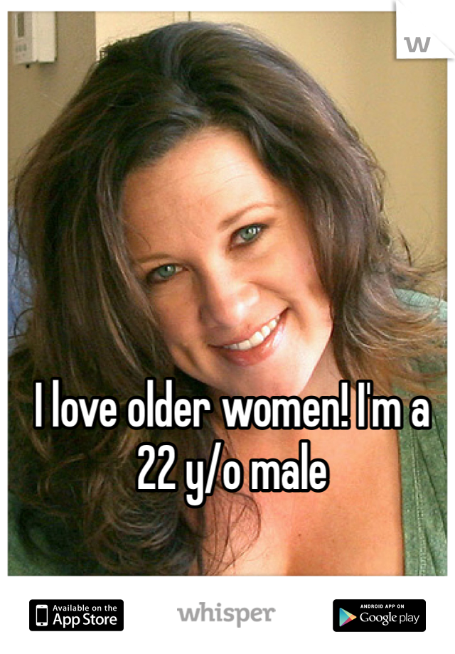 I love older women! I'm a 22 y/o male