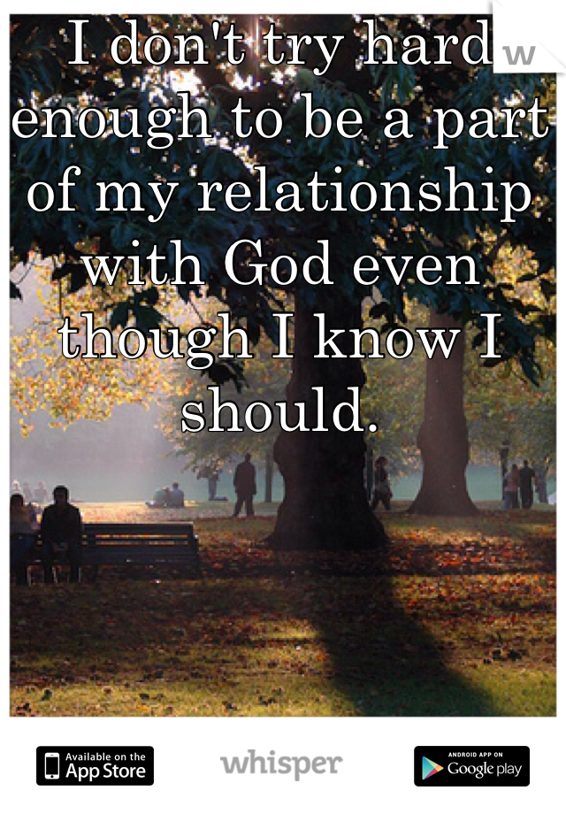 I don't try hard enough to be a part of my relationship with God even though I know I should.