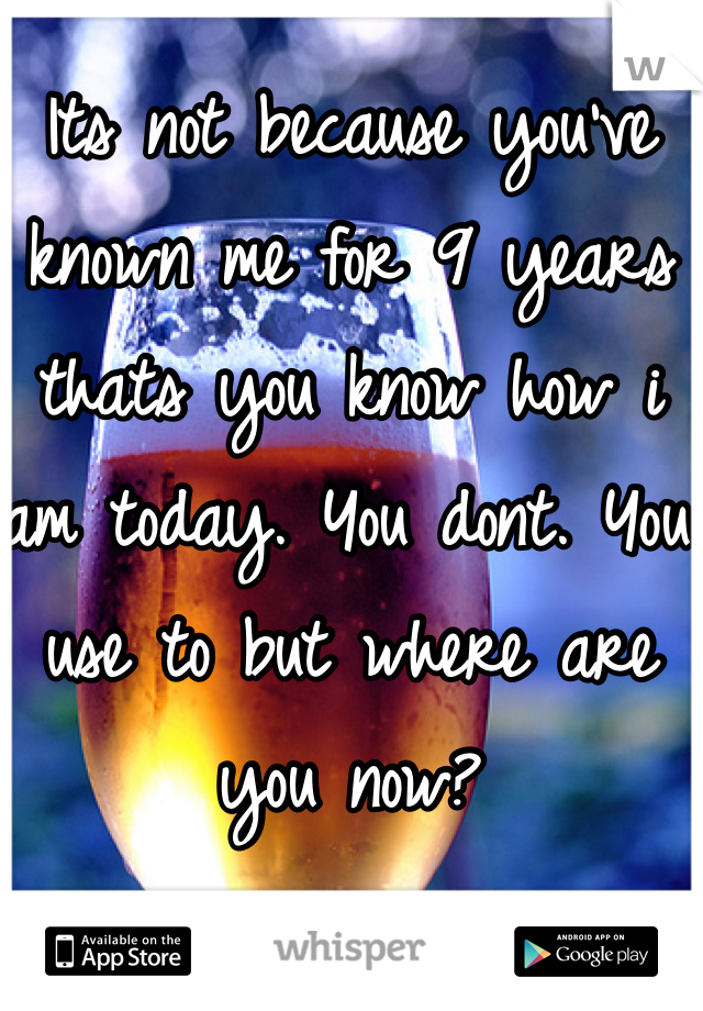 Its not because you've known me for 9 years thats you know how i am today. You dont. You use to but where are you now?