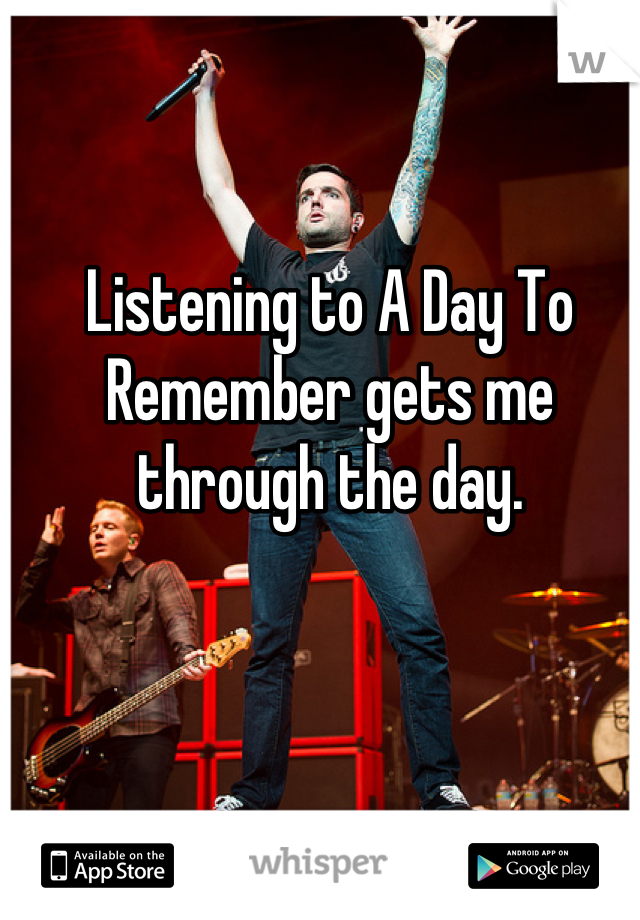 Listening to A Day To Remember gets me through the day.