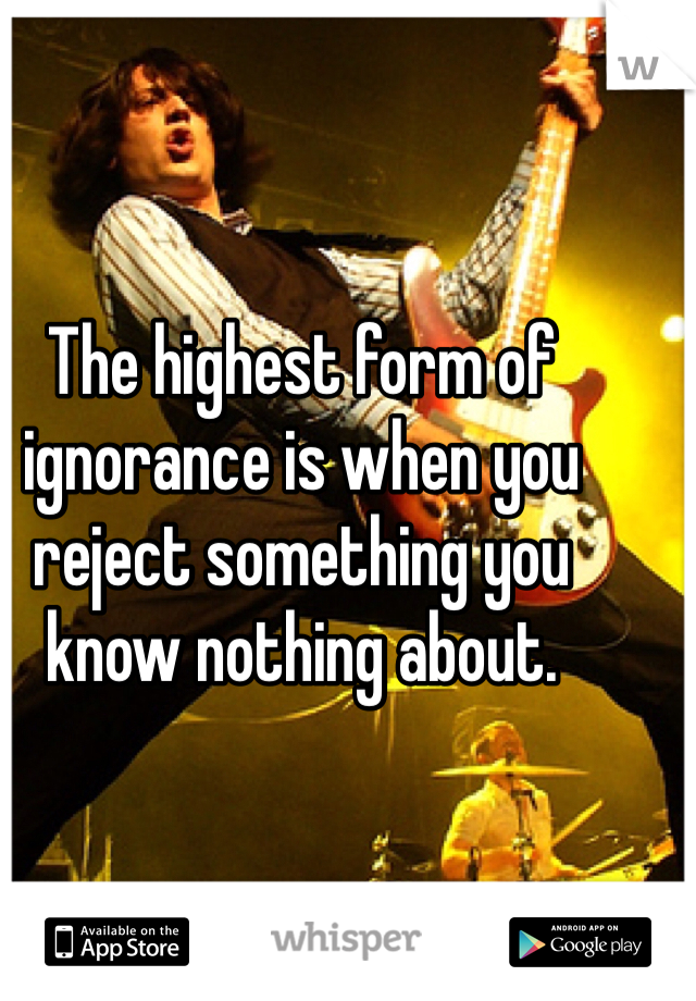 The highest form of ignorance is when you reject something you know nothing about.