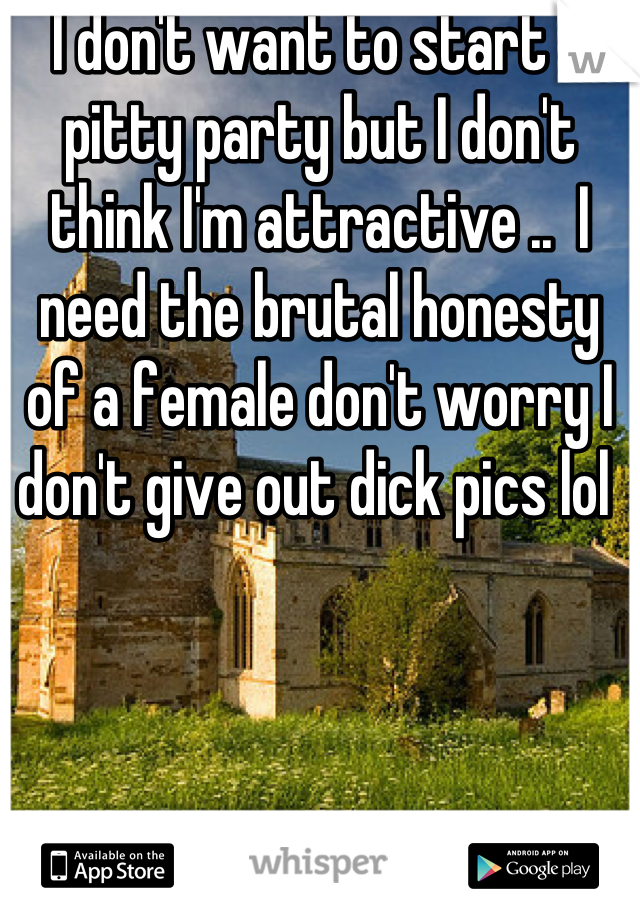 I don't want to start a pitty party but I don't think I'm attractive ..  I need the brutal honesty of a female don't worry I don't give out dick pics lol