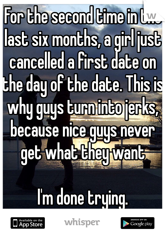 For the second time in the last six months, a girl just cancelled a first date on the day of the date. This is why guys turn into jerks, because nice guys never get what they want  I'm done trying.