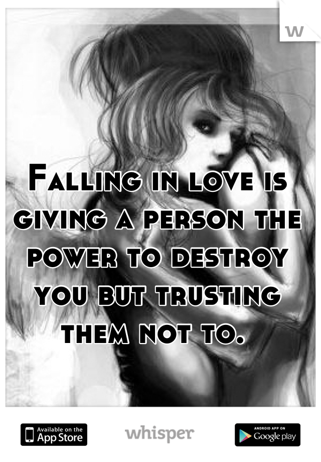 Falling in love is giving a person the power to destroy you but trusting them not to.