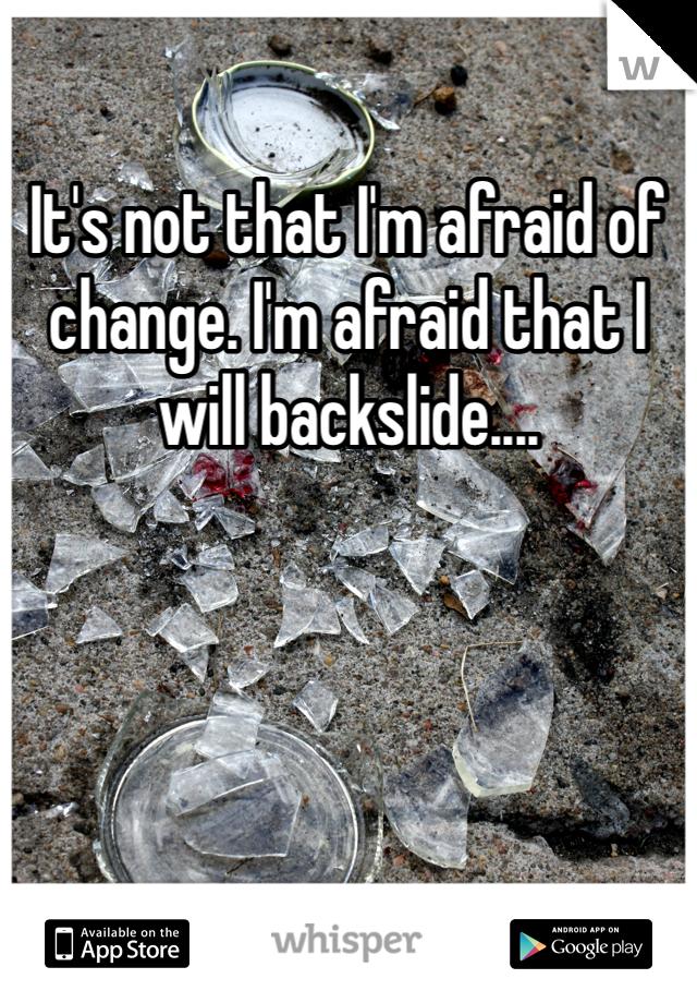 It's not that I'm afraid of change. I'm afraid that I will backslide....