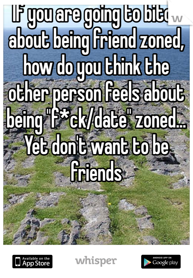 "If you are going to bitch about being friend zoned, how do you think the other person feels about being ""f*ck/date"" zoned... Yet don't want to be friends"