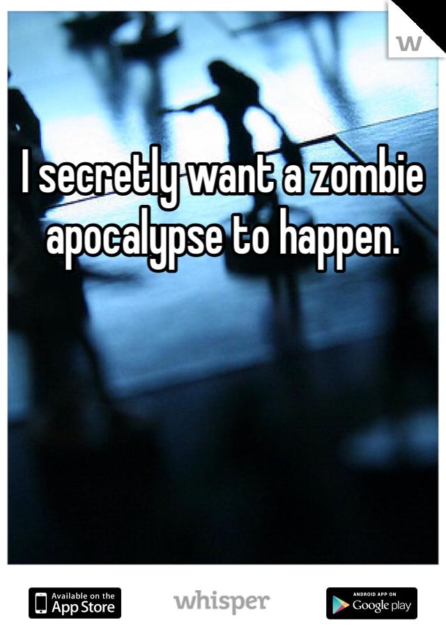 I secretly want a zombie apocalypse to happen.