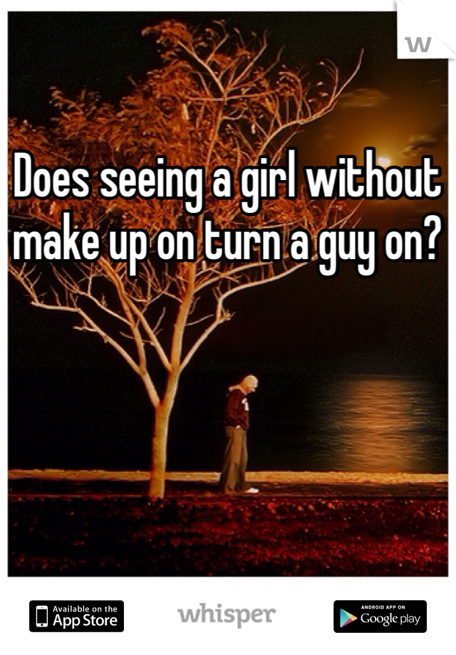 Does seeing a girl without make up on turn a guy on?