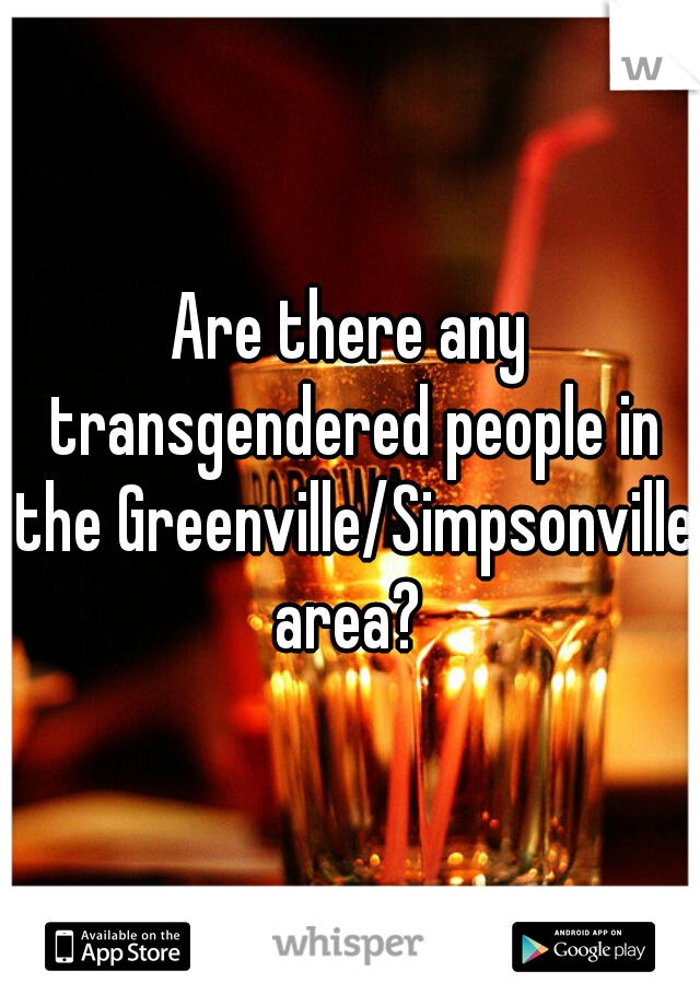 Are there any transgendered people in the Greenville/Simpsonville area?