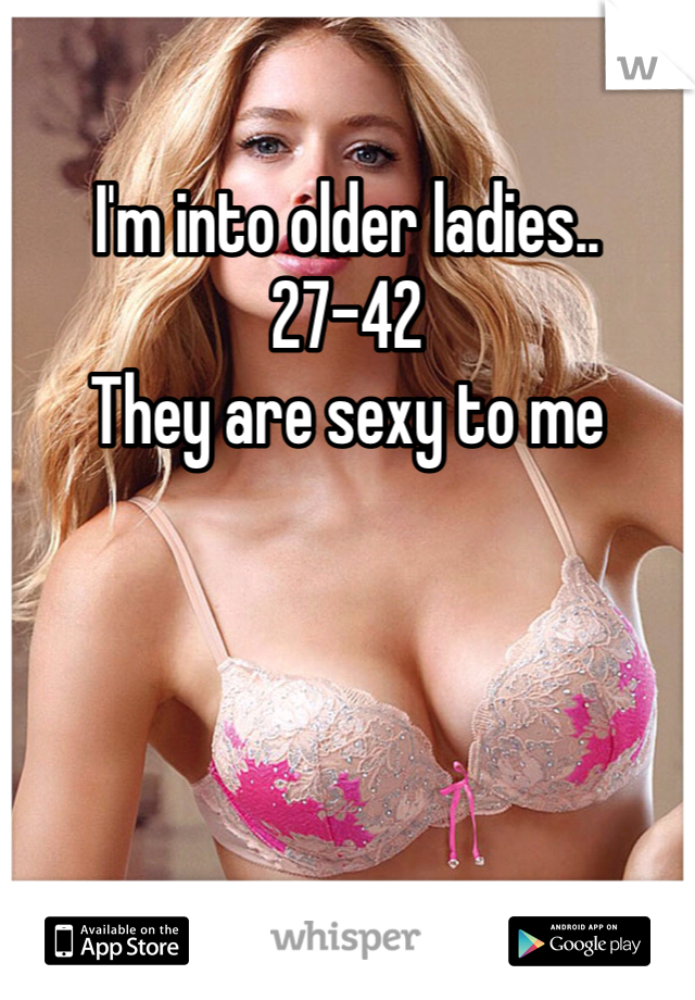 I'm into older ladies.. 27-42 They are sexy to me