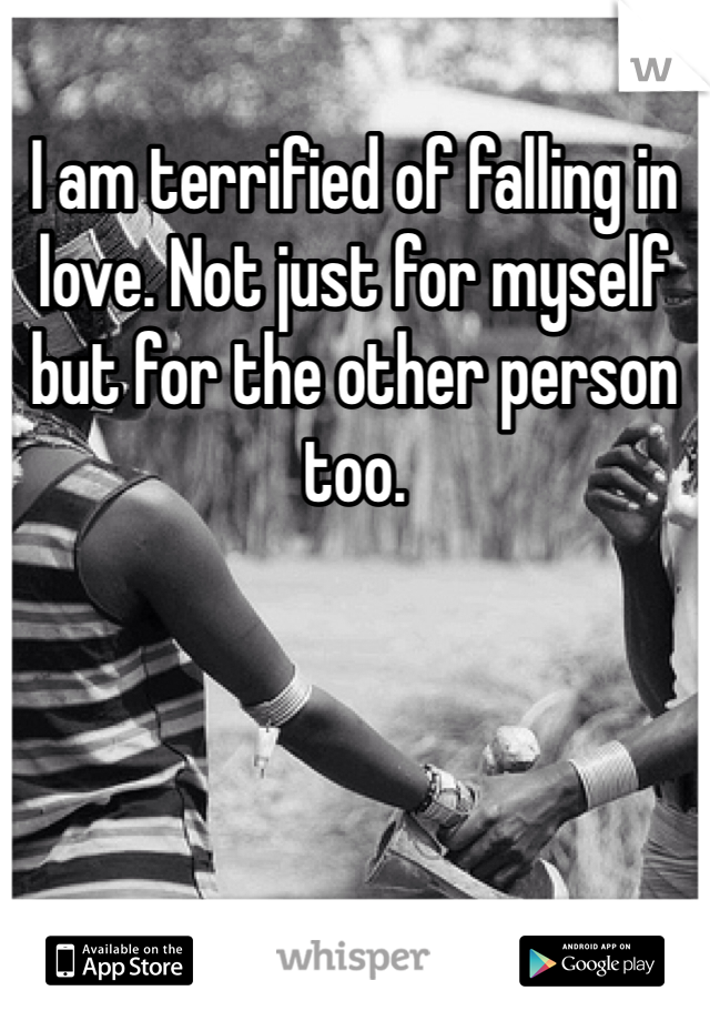 I am terrified of falling in love. Not just for myself but for the other person too.
