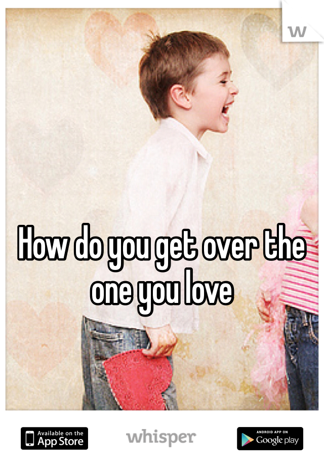 How do you get over the one you love
