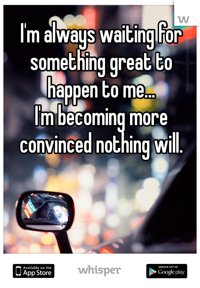 I'm always waiting for something great to happen to me...  I'm becoming more convinced nothing will.