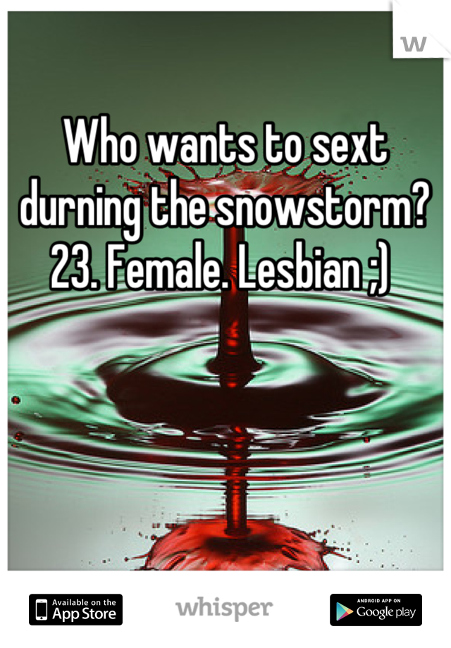 Who wants to sext durning the snowstorm?  23. Female. Lesbian ;)