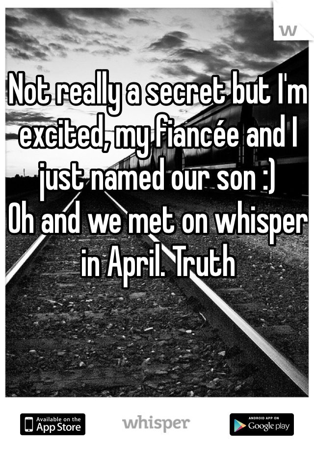 Not really a secret but I'm excited, my fiancée and I just named our son :) Oh and we met on whisper in April. Truth