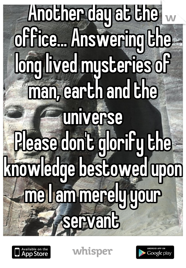Another day at the office... Answering the long lived mysteries of man, earth and the universe Please don't glorify the knowledge bestowed upon me I am merely your servant