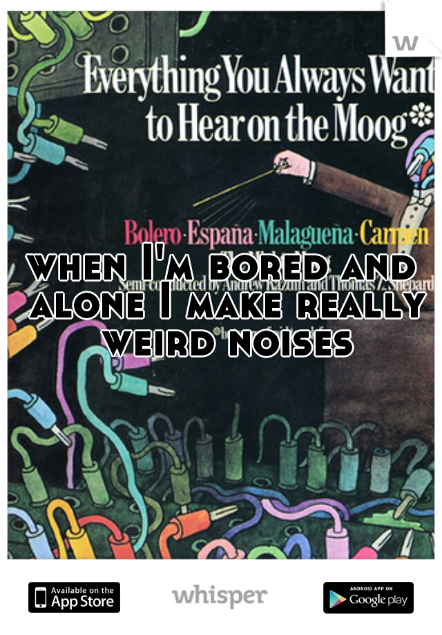 when I'm bored and alone I make really weird noises