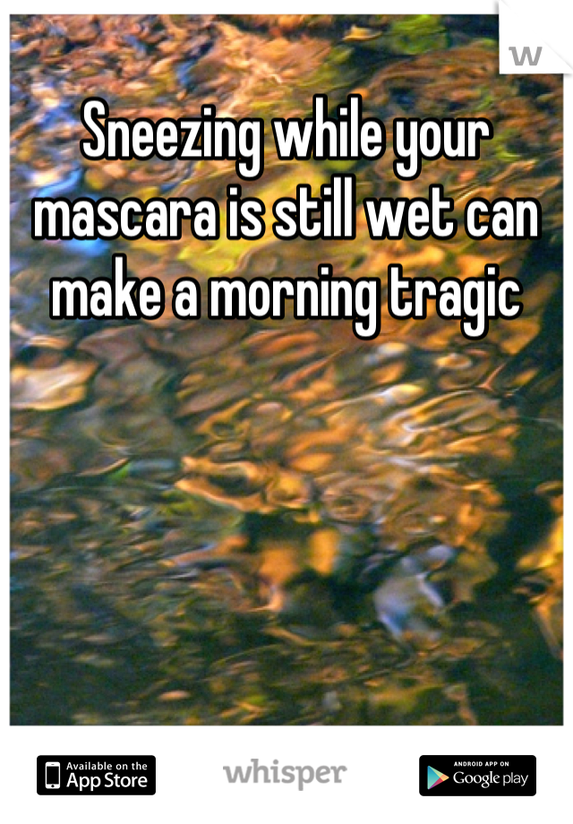 Sneezing while your mascara is still wet can make a morning tragic