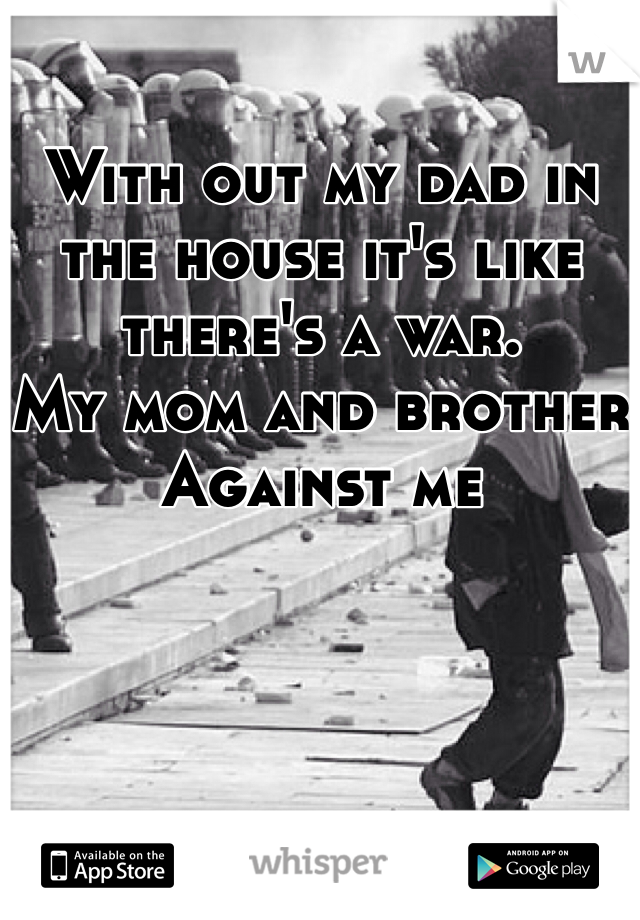 With out my dad in the house it's like there's a war.  My mom and brother Against me